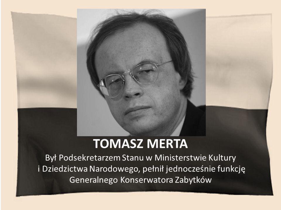TOMASZ MERTA Był Podsekretarzem Stanu w Ministerstwie Kultury i Dziedzictwa Narodowego, pełnił jednocześnie funkcję Generalnego Konserwatora Zabytków