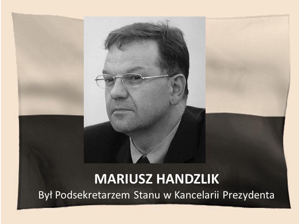 MARIUSZ HANDZLIK Był Podsekretarzem Stanu w Kancelarii Prezydenta