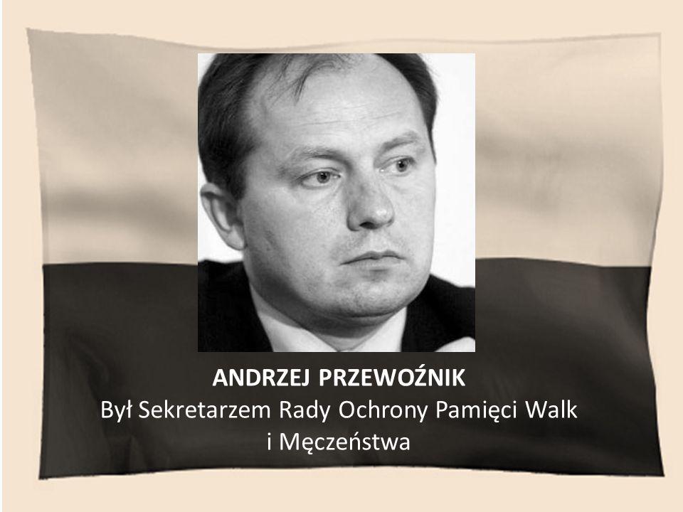 ANDRZEJ PRZEWOŹNIK Był Sekretarzem Rady Ochrony Pamięci Walk i Męczeństwa
