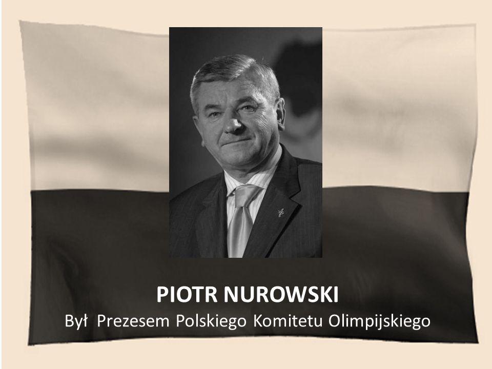 PIOTR NUROWSKI Był Prezesem Polskiego Komitetu Olimpijskiego