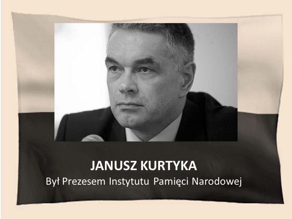JANUSZ KURTYKA Był Prezesem Instytutu Pamięci Narodowej