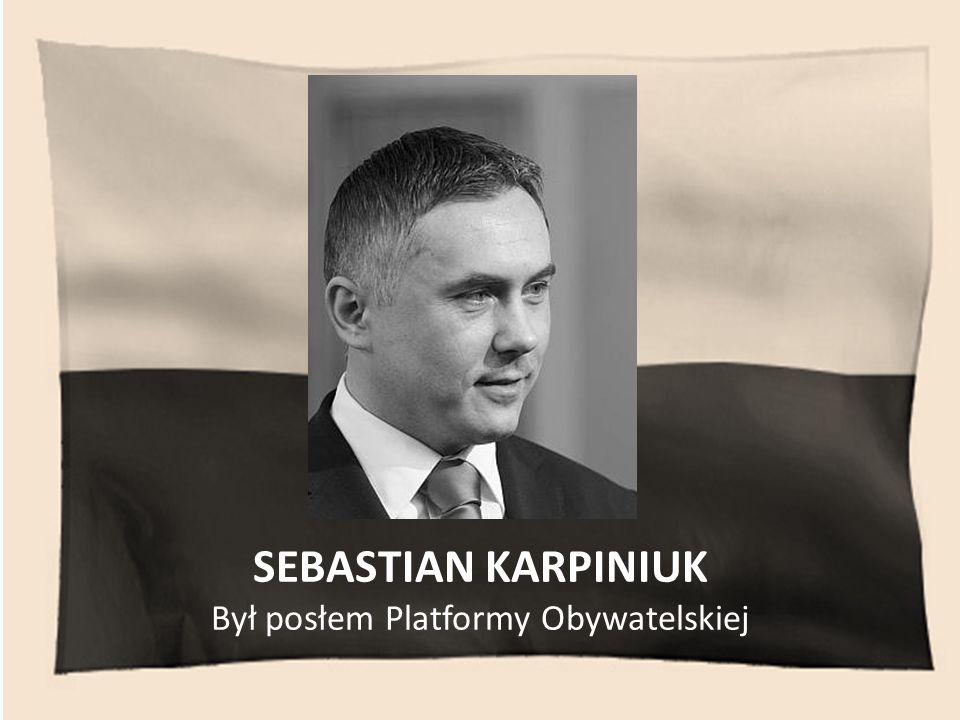 SEBASTIAN KARPINIUK Był posłem Platformy Obywatelskiej