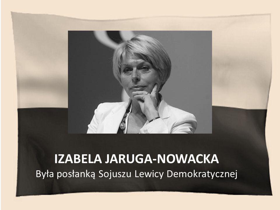 IZABELA JARUGA-NOWACKA Była posłanką Sojuszu Lewicy Demokratycznej
