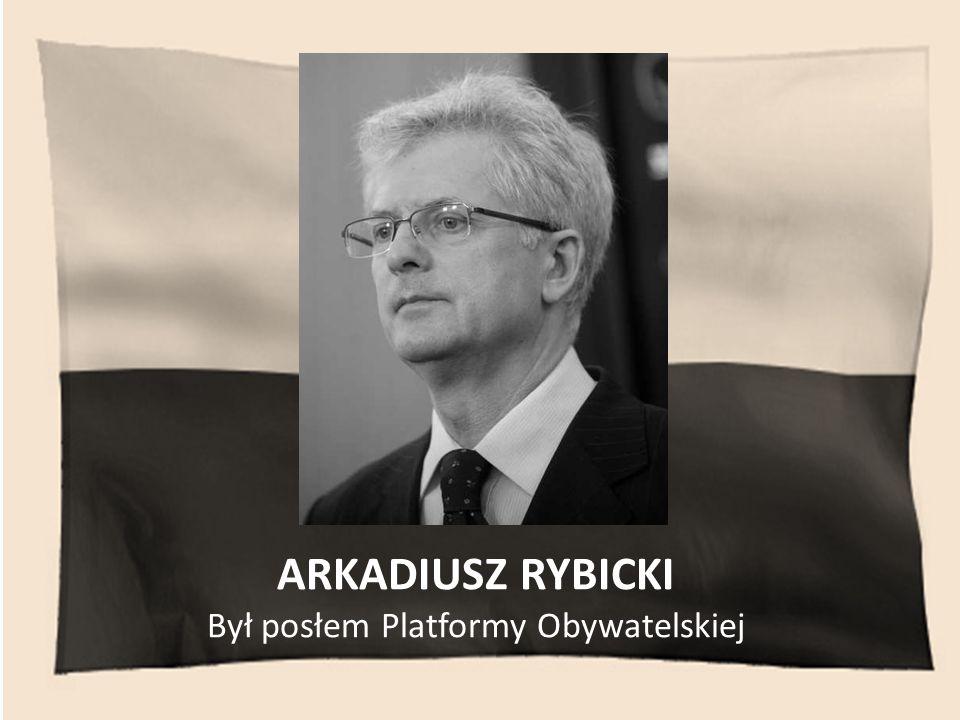 ARKADIUSZ RYBICKI Był posłem Platformy Obywatelskiej