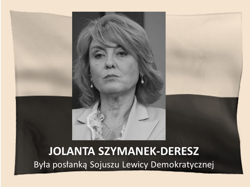 JOLANTA SZYMANEK-DERESZ Była posłanką Sojuszu Lewicy Demokratycznej