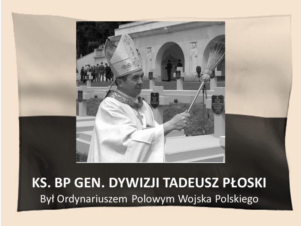 KS. BP GEN. DYWIZJI TADEUSZ PŁOSKI Był Ordynariuszem Polowym Wojska Polskiego