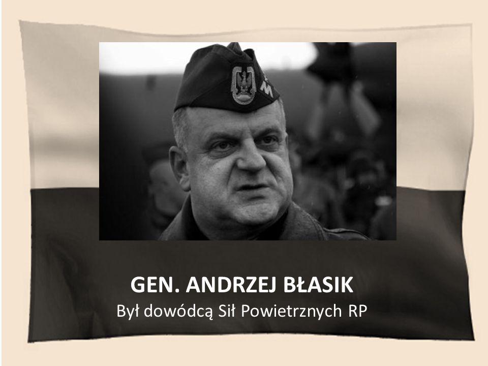 GEN. ANDRZEJ BŁASIK Był dowódcą Sił Powietrznych RP