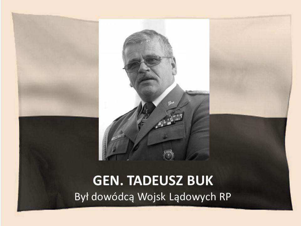 GEN. TADEUSZ BUK Był dowódcą Wojsk Lądowych RP