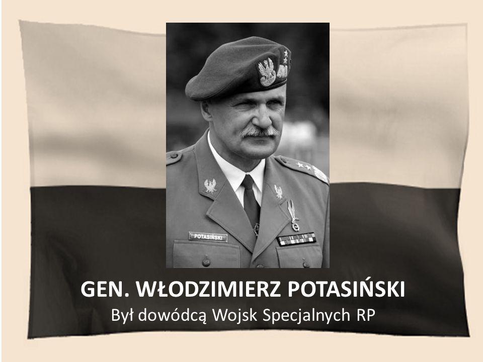 GEN. WŁODZIMIERZ POTASIŃSKI Był dowódcą Wojsk Specjalnych RP