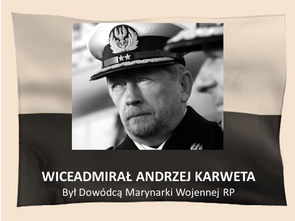 WICEADMIRAŁ ANDRZEJ KARWETA Był Dowódcą Marynarki Wojennej RP