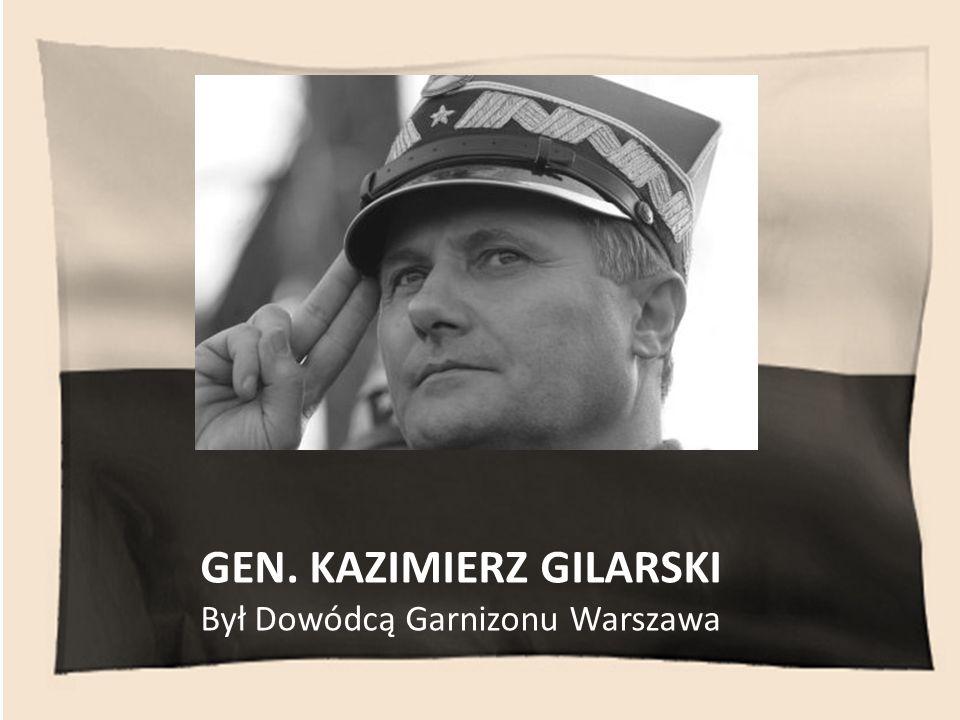 GEN. KAZIMIERZ GILARSKI Był Dowódcą Garnizonu Warszawa