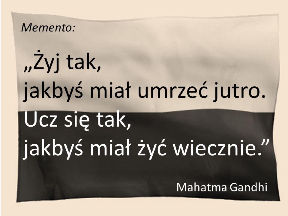 Memento: Żyj tak, jakbyś miał umrzeć jutro. Ucz się tak, jakbyś miał żyć wiecznie. Mahatma Gandhi