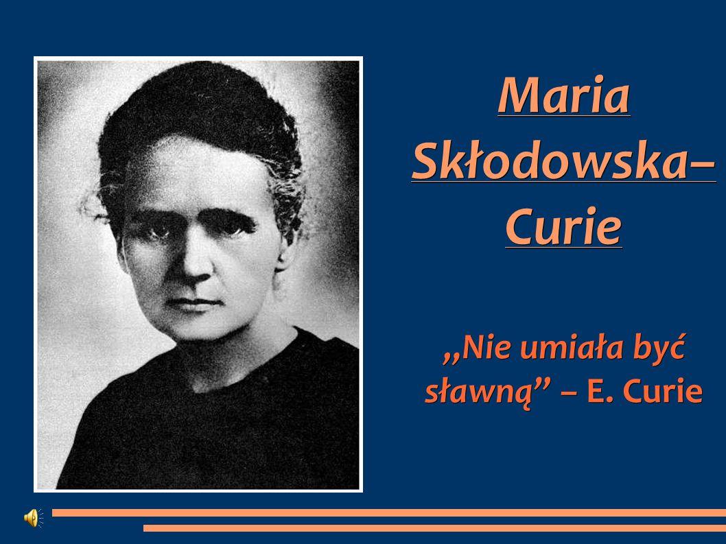 Maria Skłodowska– Curie Nie umiała być sławną – E. Curie