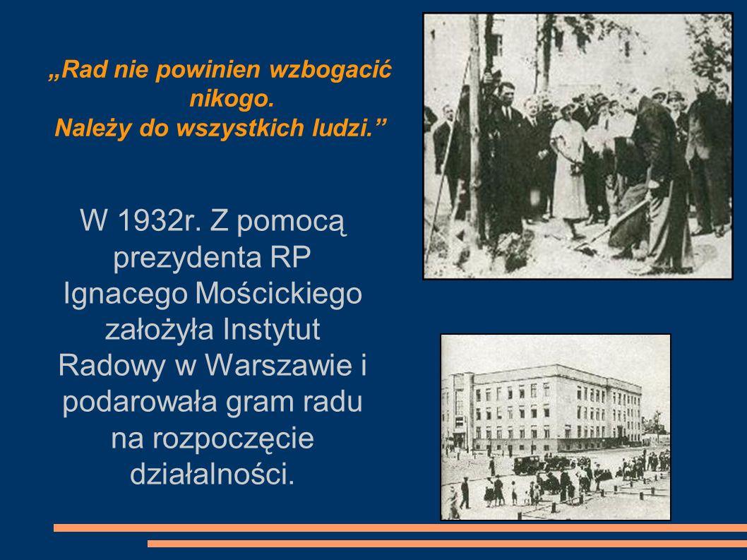 W 1932r. Z pomocą prezydenta RP Ignacego Mościckiego założyła Instytut Radowy w Warszawie i podarowała gram radu na rozpoczęcie działalności. Rad nie