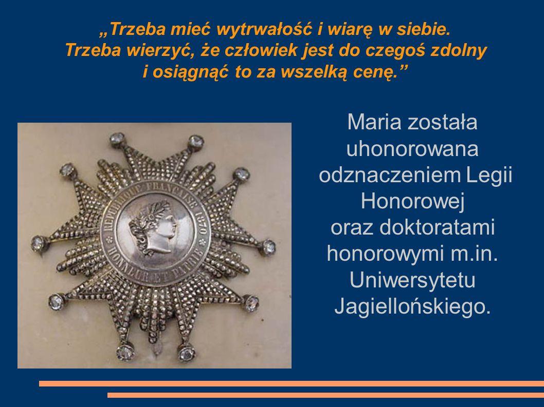 Maria została uhonorowana odznaczeniem Legii Honorowej oraz doktoratami honorowymi m.in. Uniwersytetu Jagiellońskiego. Trzeba mieć wytrwałość i wiarę
