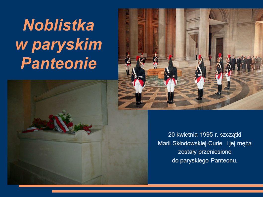 Noblistka w paryskim Panteonie 20 kwietnia 1995 r. szczątki Marii Skłodowskiej-Curie i jej męża zostały przeniesione do paryskiego Panteonu.