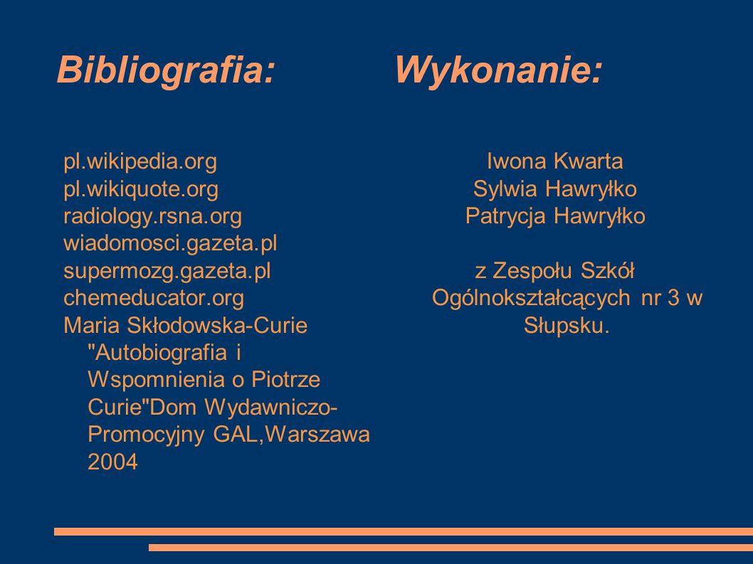 Bibliografia: Wykonanie: pl.wikipedia.org pl.wikiquote.org radiology.rsna.org wiadomosci.gazeta.pl supermozg.gazeta.pl chemeducator.org Maria Skłodowska-Curie Autobiografia i Wspomnienia o Piotrze Curie Dom Wydawniczo- Promocyjny GAL,Warszawa 2004 Iwona Kwarta Sylwia Hawryłko Patrycja Hawryłko z Zespołu Szkół Ogólnokształcących nr 3 w Słupsku.