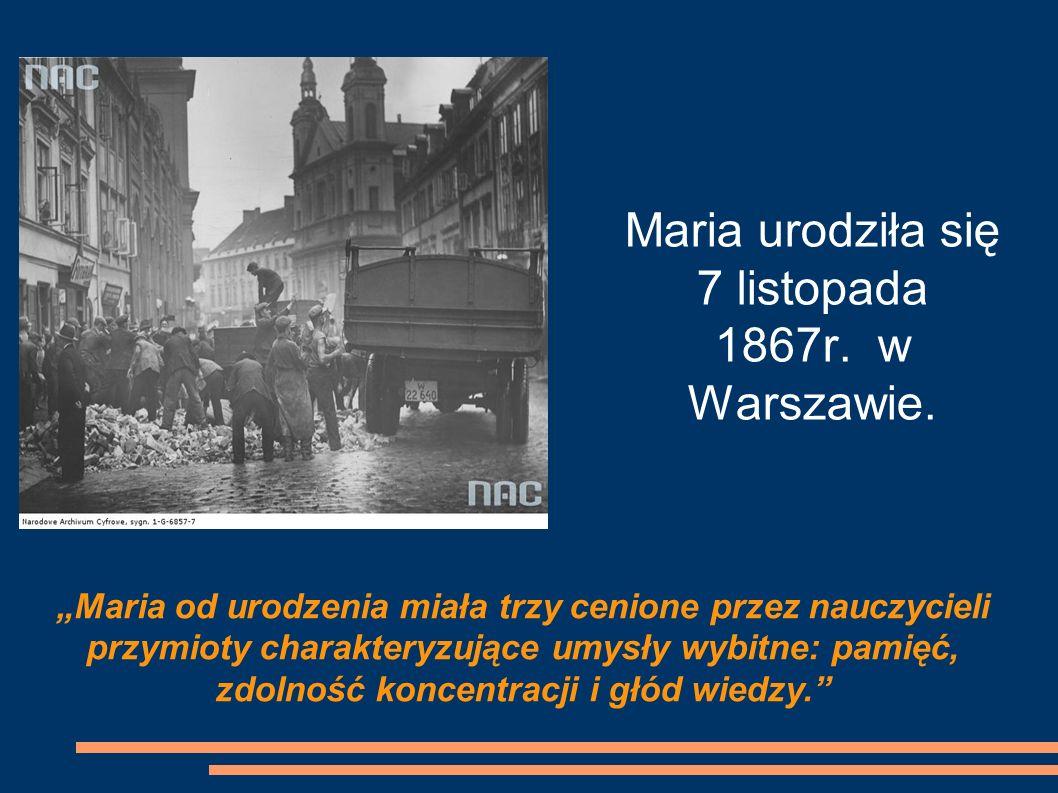 Maria urodziła się 7 listopada 1867r. w Warszawie. Maria od urodzenia miała trzy cenione przez nauczycieli przymioty charakteryzujące umysły wybitne: