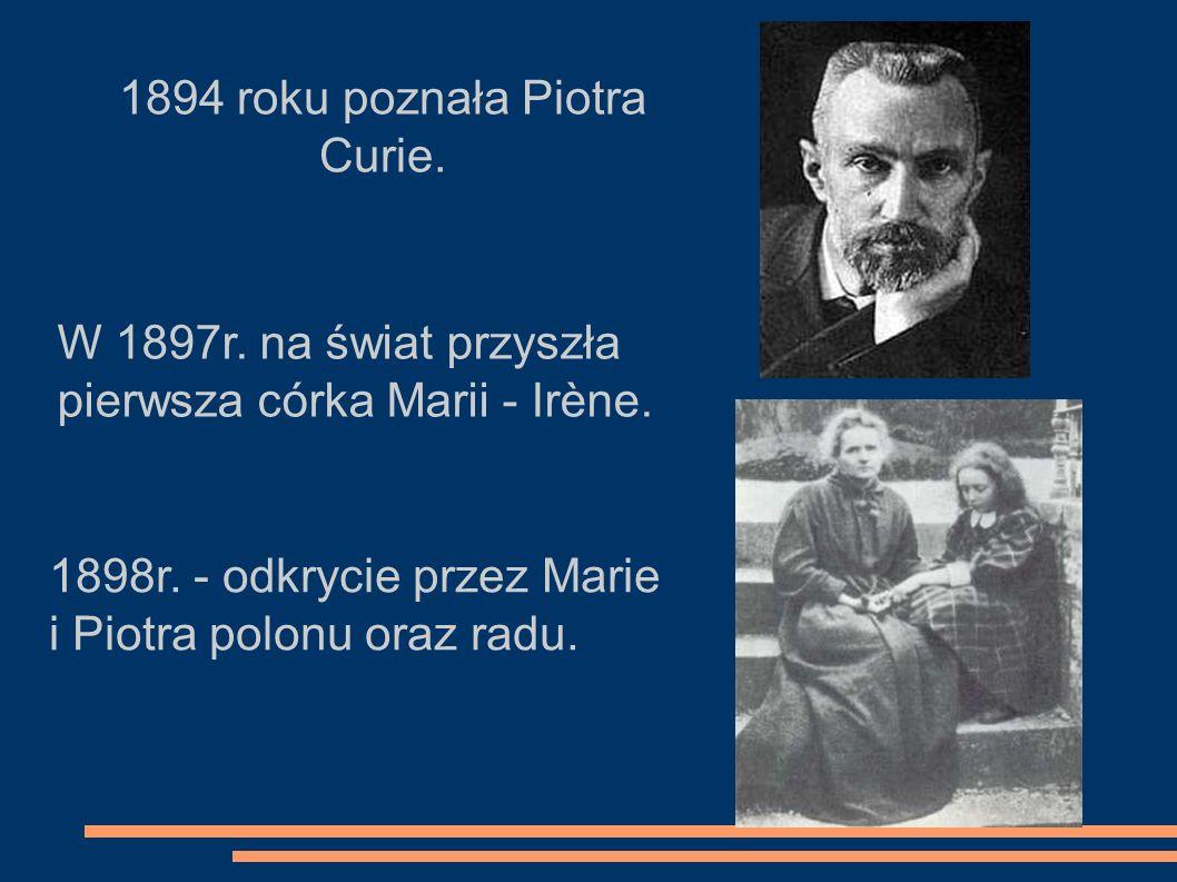 1894 roku poznała Piotra Curie. W 1897r. na świat przyszła pierwsza córka Marii - Irène. 1898r. - odkrycie przez Marie i Piotra polonu oraz radu.