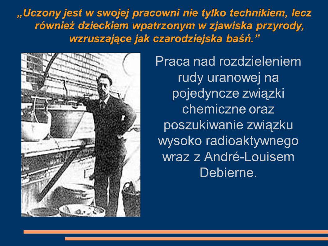 Praca nad rozdzieleniem rudy uranowej na pojedyncze związki chemiczne oraz poszukiwanie związku wysoko radioaktywnego wraz z André-Louisem Debierne. U