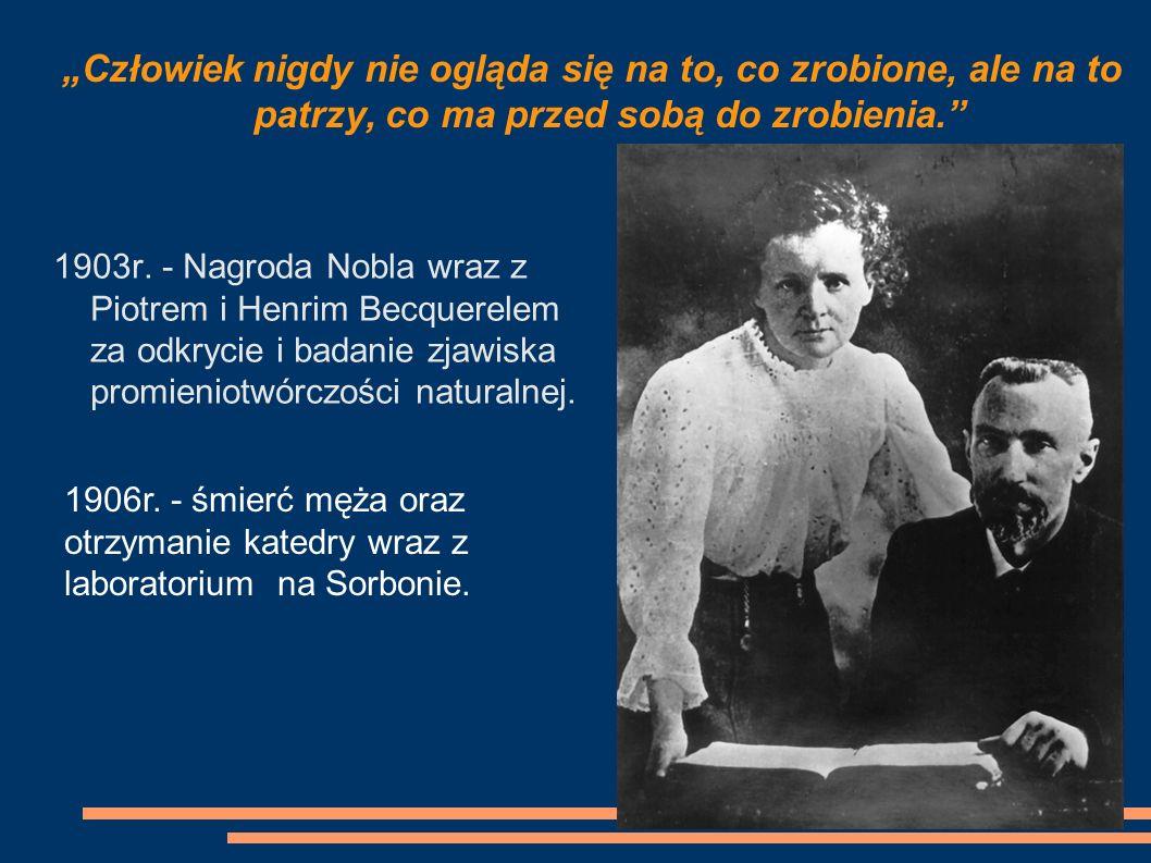 1903r. - Nagroda Nobla wraz z Piotrem i Henrim Becquerelem za odkrycie i badanie zjawiska promieniotwórczości naturalnej. Człowiek nigdy nie ogląda si