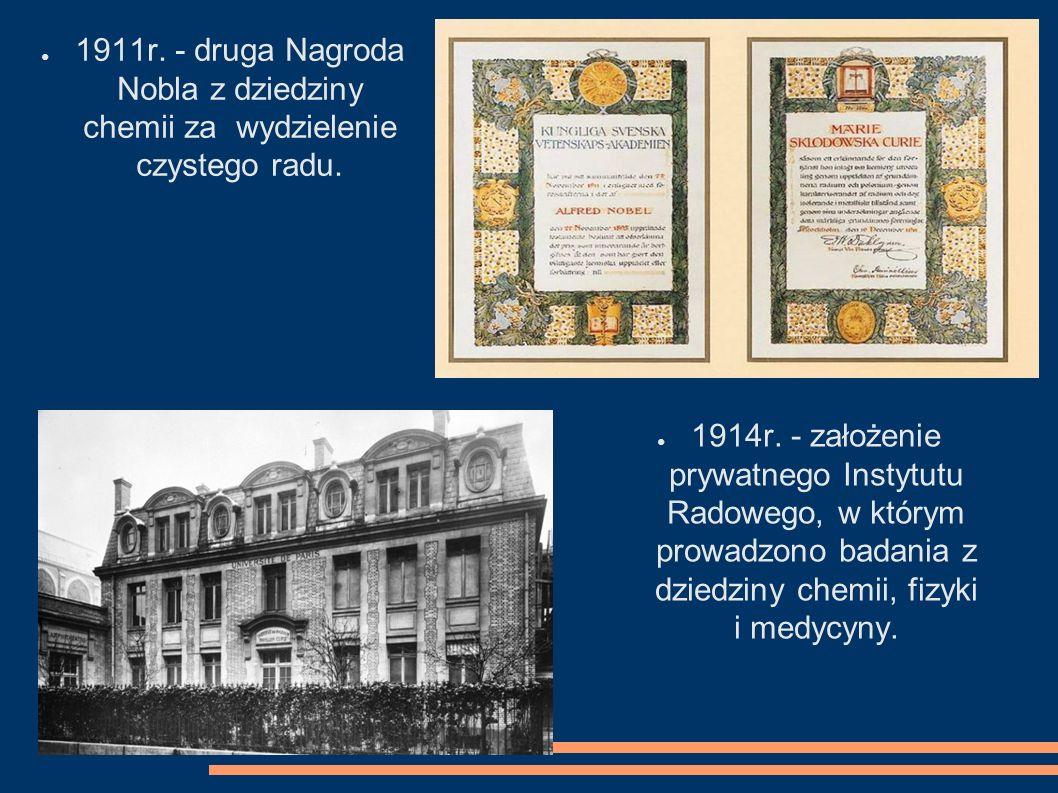 1911r. - druga Nagroda Nobla z dziedziny chemii za wydzielenie czystego radu. 1914r. - założenie prywatnego Instytutu Radowego, w którym prowadzono ba