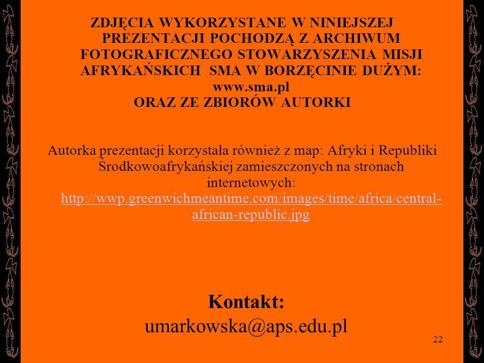 22 Kontakt: umarkowska@aps.edu.pl ZDJĘCIA WYKORZYSTANE W NINIEJSZEJ PREZENTACJI POCHODZĄ Z ARCHIWUM FOTOGRAFICZNEGO STOWARZYSZENIA MISJI AFRYKAŃSKICH