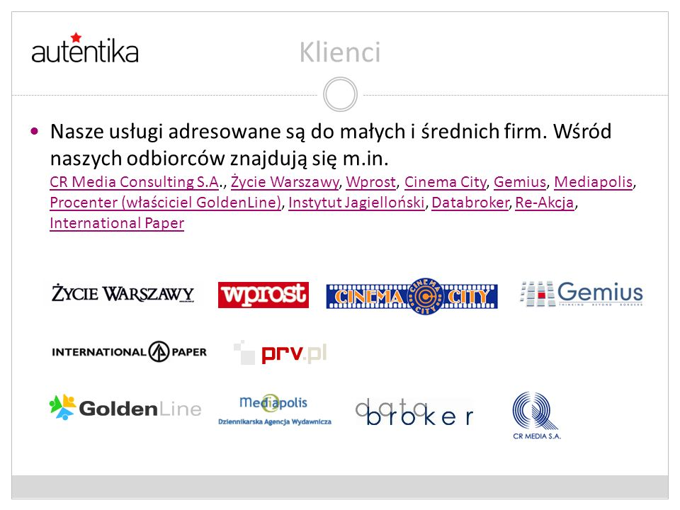 Klienci Nasze usługi adresowane są do małych i średnich firm. Wśród naszych odbiorców znajdują się m.in. CR Media Consulting S.A., Życie Warszawy, Wpr