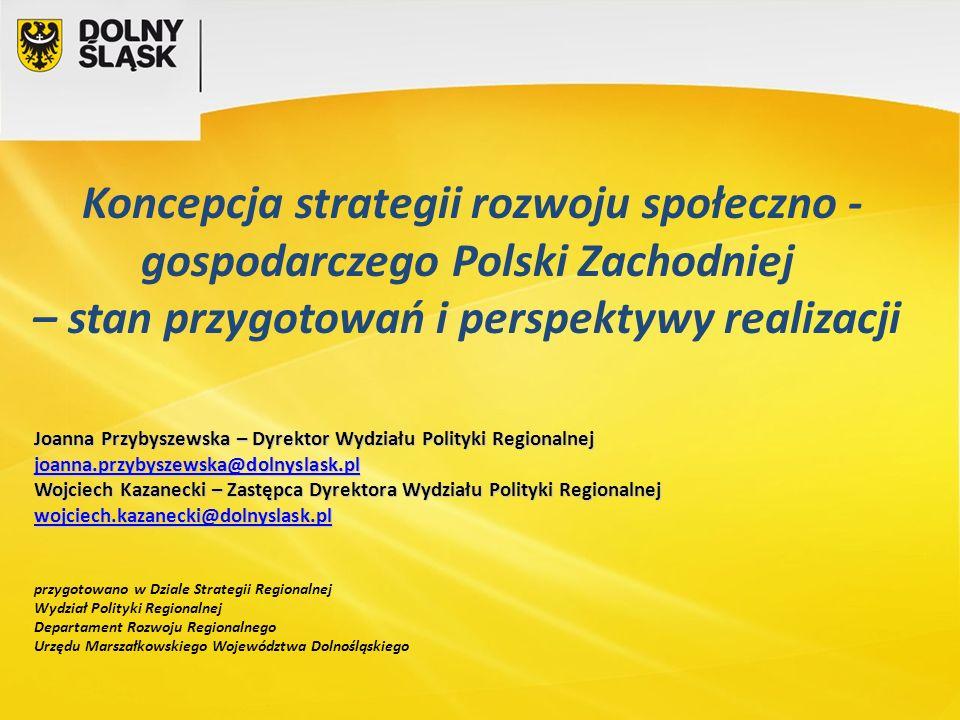 Koncepcja strategii rozwoju społeczno - gospodarczego Polski Zachodniej – stan przygotowań i perspektywy realizacji Joanna Przybyszewska – Dyrektor Wy