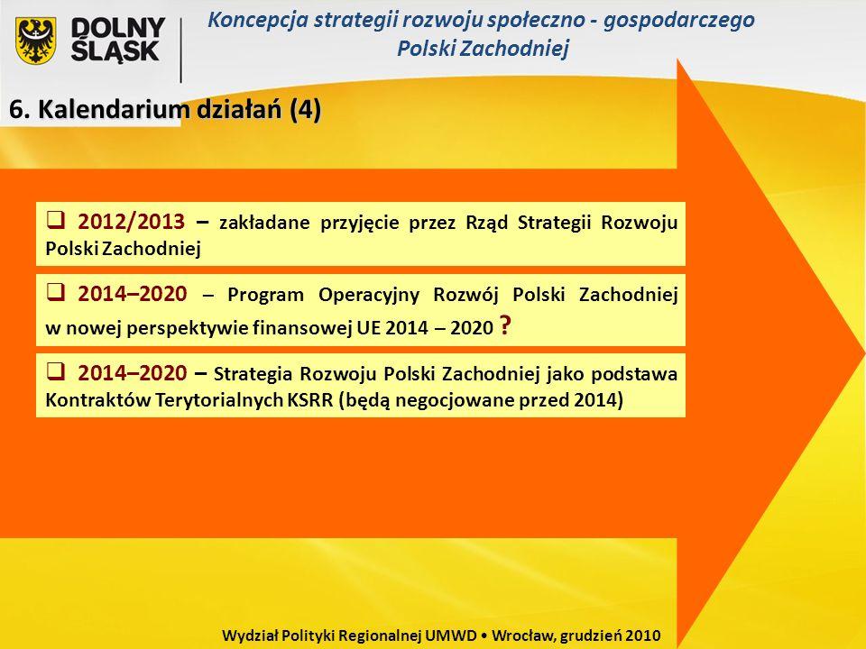 Kalendarium działań(4) 6. Kalendarium działań (4) 2012/2013 – zakładane przyjęcie przez Rząd Strategii Rozwoju Polski Zachodniej 2014–2020 – Program O