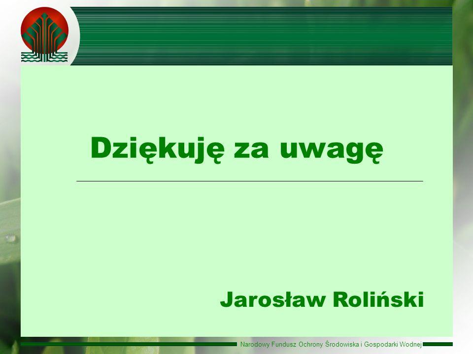 Narodowy Fundusz Ochrony Środowiska i Gospodarki Wodnej Jarosław Roliński Dziękuję za uwagę