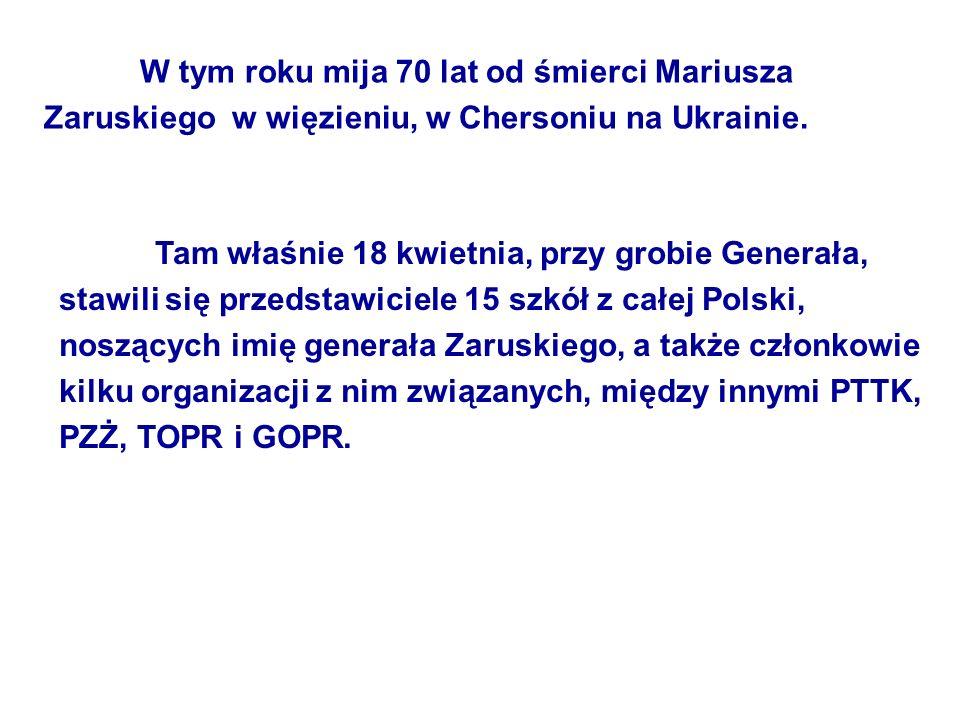 W tym roku mija 70 lat od śmierci Mariusza Zaruskiego w więzieniu, w Chersoniu na Ukrainie. Tam właśnie 18 kwietnia, przy grobie Generała, stawili się