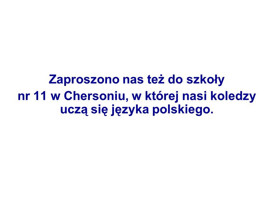Zaproszono nas też do szkoły nr 11 w Chersoniu, w której nasi koledzy uczą się języka polskiego.