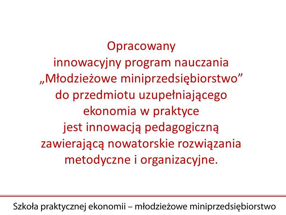 Opracowany innowacyjny program nauczania Młodzieżowe miniprzedsiębiorstwo do przedmiotu uzupełniającego ekonomia w praktyce jest innowacją pedagogiczną zawierającą nowatorskie rozwiązania metodyczne i organizacyjne.