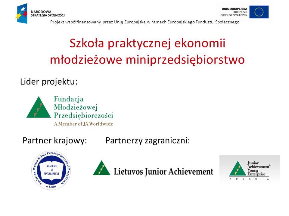 Projekt współfinansowany przez Unię Europejską w ramach Europejskiego Funduszu Społecznego Lider projektu: Partner krajowy:Partnerzy zagraniczni: Szkoła praktycznej ekonomii młodzieżowe miniprzedsiębiorstwo