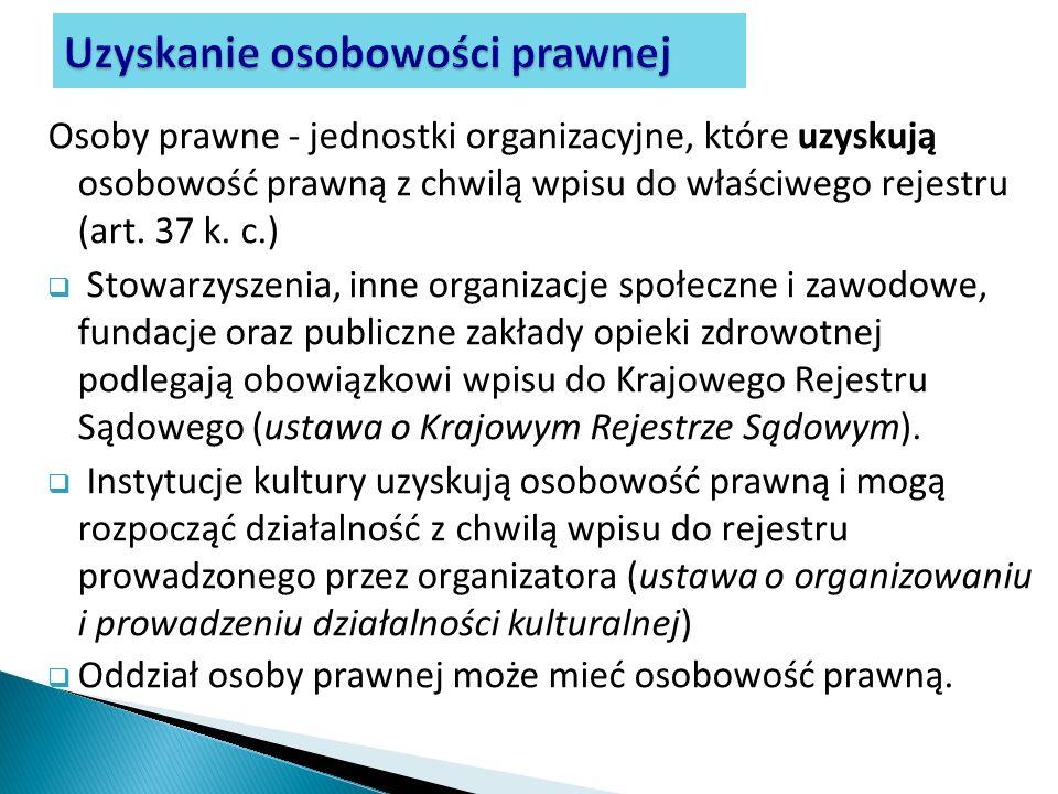 Osoby prawne - jednostki organizacyjne, które uzyskują osobowość prawną z chwilą wpisu do właściwego rejestru (art. 37 k. c.) Stowarzyszenia, inne org