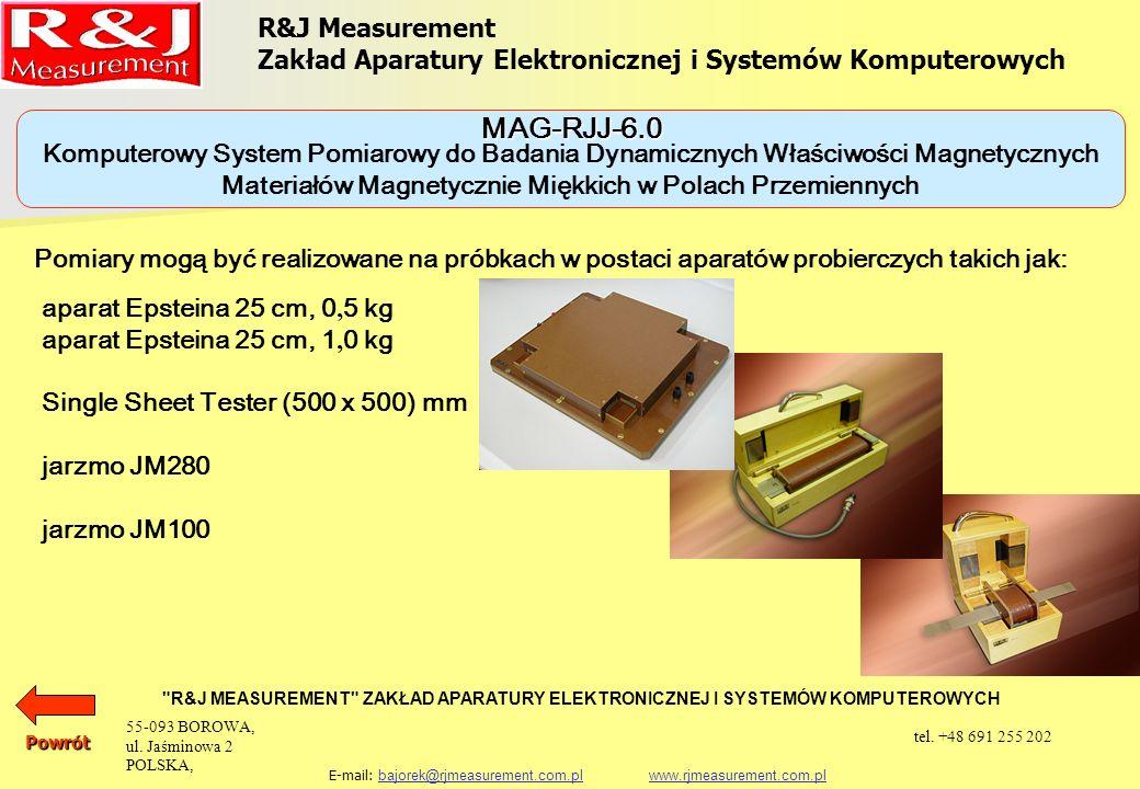 Komputerowy System Pomiarowy do Badania Dynamicznych Właściwości Magnetycznych Materiałów Magnetycznie Miękkich w Polach Przemiennych MAG-RJJ-6.0 R&J Measurement Zakład Aparatury Elektronicznej i Systemów Komputerowych R&J MEASUREMENT ZAKŁAD APARATURY ELEKTRONICZNEJ I SYSTEMÓW KOMPUTEROWYCH E-mail: bajorek@rjmeasurement.com.pl www.rjmeasurement.com.plbajorek@rjmeasurement.com.plwww.rjmeasurement.com.pl Wszystkie uzyskane wyniki są przedstawiane w postaci tabelarycznej i graficznej na ekranie monitora i mogą być eksponowane za pomocą drukarki lub plotera wraz z pełnym opisem parametrów badanego obiektu.