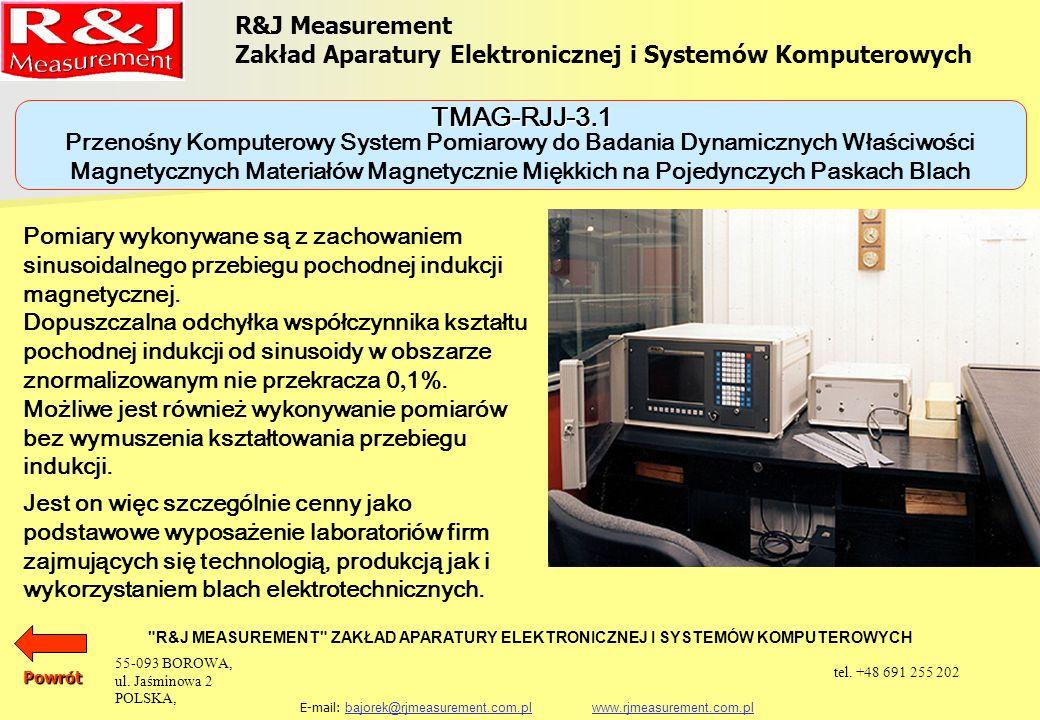 R&J Measurement Zakład Aparatury Elektronicznej i Systemów Komputerowych R&J MEASUREMENT ZAKŁAD APARATURY ELEKTRONICZNEJ I SYSTEMÓW KOMPUTEROWYCH E-mail: bajorek@rjmeasurement.com.pl www.rjmeasurement.com.plbajorek@rjmeasurement.com.plwww.rjmeasurement.com.pl Natężenie pola magnetycznego (dla aparatu Epsteina 25cm 50/60 Hz) (5÷12 000A/m) z dokładnością nastawy 0,3 % Magnetyzacja (0,15÷2,0T) z dokładnością nastawy 0,1 % Częstotliwość (1÷4 000Hz) z dokładnością nastawy 0,1 % Powrót Przenośny Komputerowy System Pomiarowy do Badania Dynamicznych Właściwości Magnetycznych Materiałów Magnetycznie Miękkich na Pojedynczych Paskach Blach TMAG-RJJ-3.1 55-093 BOROWA, ul.