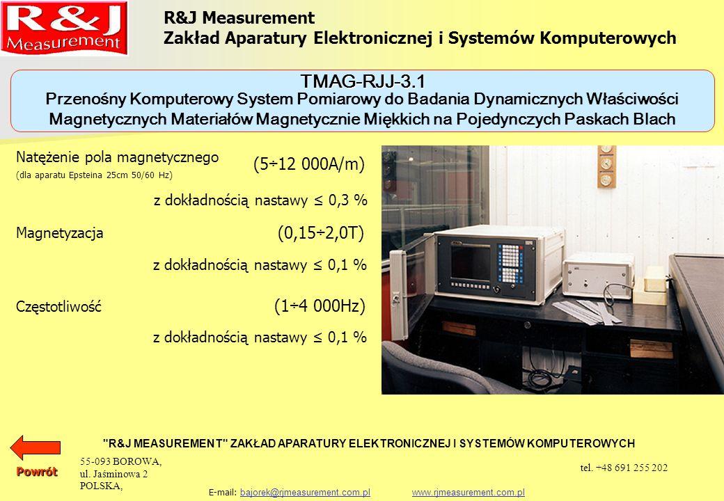 R&J Measurement Zakład Aparatury Elektronicznej i Systemów Komputerowych R&J MEASUREMENT ZAKŁAD APARATURY ELEKTRONICZNEJ I SYSTEMÓW KOMPUTEROWYCH E-mail: bajorek@rjmeasurement.com.pl www.rjmeasurement.com.plbajorek@rjmeasurement.com.plwww.rjmeasurement.com.pl Pomiary mogą być realizowane na próbkach w postaci aparatów probierczych takich jak: aparat Epsteina 25 cm, 0, 5 kg aparat Epsteina 25 cm, 1, 0 kg jarzmo JM280 jarzmo JM100 jarzmo JM55 Powrót Przenośny Komputerowy System Pomiarowy do Badania Dynamicznych Właściwości Magnetycznych Materiałów Magnetycznie Miękkich na Pojedynczych Paskach Blach TMAG-RJJ-3.1 55-093 BOROWA, ul.