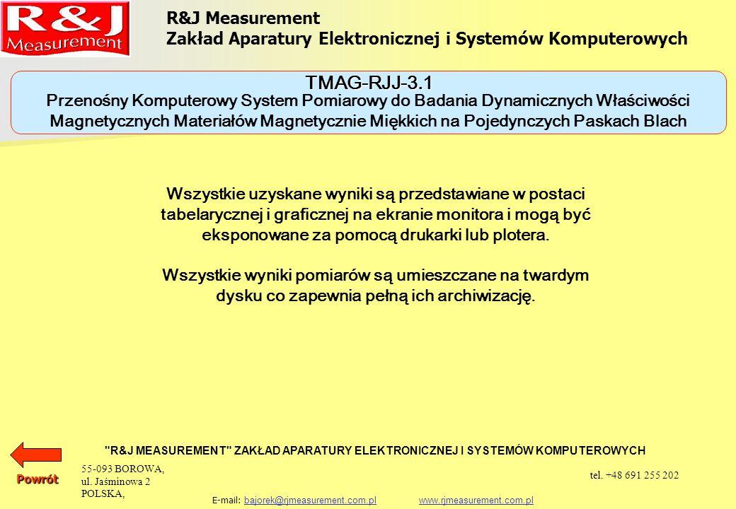 URZĄDZENIA DO BADANIA MATERIAŁÓW MAGNETYCZNIE MIĘKKICH KOMPUTEROWY SYSTEM POMIAROWY DO BADANIA DYNAMICZNYCH WŁAŚCIWOŚCI MAGNETYCZNYCH MATERIAŁÓW MAGNETYCZNIE MIĘKKICH W POLACH PRZEMIENNYCH MAG-RJJ-6.0 PRZENOŚNY KOMPUTEROWY SYSTEM POMIAROWY DO BADANIA DYNAMICZNYCH WŁAŚCIWOŚCI MAGNETYCZNYCH MATERIAŁÓW MAGNETYCZNIE MIĘKKICH NA POJEDYNCZYCH PASKACH BLACH TMAG-RJJ-3.1 KOMPUTEROWY SYSTEM POMIAROWY DO BADANIA DYNAMICZNYCH WŁAŚCIWOŚCI MAGNETYCZNYCH MATERIAŁÓW MAGNETYCZNIE MIĘKKICH W POLACH PRZEMIENNYCH I WIRUJĄCYCH MAG-TD200 R&J Measurement Zakład Aparatury Elektronicznej i Systemów Komputerowych R&J MEASUREMENT ZAKŁAD APARATURY ELEKTRONICZNEJ I SYSTEMÓW KOMPUTEROWYCH E-mail: bajorek@rjmeasurement.com.pl www.rjmeasurement.com.plbajorek@rjmeasurement.com.plwww.rjmeasurement.com.plPowrót 55-093 BOROWA, ul.