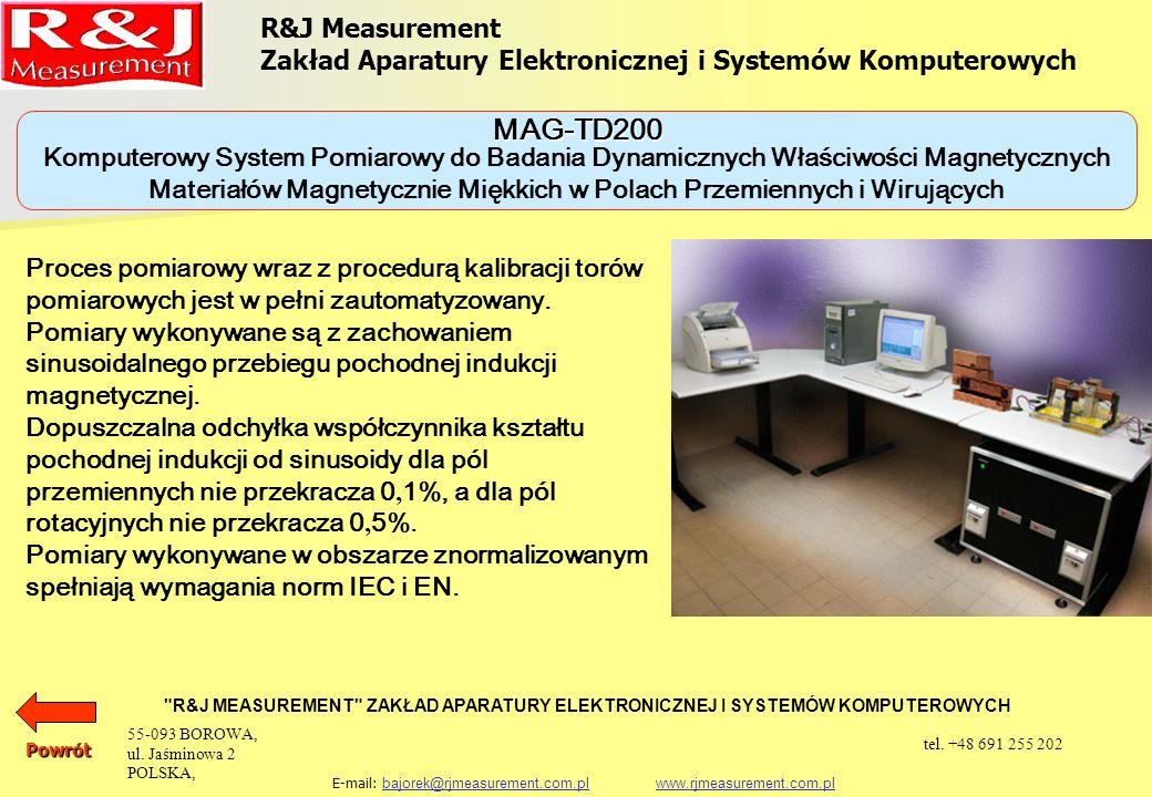 R&J Measurement Zakład Aparatury Elektronicznej i Systemów Komputerowych R&J MEASUREMENT ZAKŁAD APARATURY ELEKTRONICZNEJ I SYSTEMÓW KOMPUTEROWYCH E-mail: bajorek@rjmeasurement.com.pl www.rjmeasurement.com.plbajorek@rjmeasurement.com.plwww.rjmeasurement.com.pl Komputerowy System Pomiarowy do Badania Dynamicznych Właściwości Magnetycznych Materiałów Magnetycznie Miękkich w Polach Przemiennych i Wirujących MAG-TD200 Natężenie pola magnetycznego (dla aparatu Epsteina 25cm 50/60 Hz) (0,1÷15 000A/m) z dokładnością nastawy 0,3 % Magnetyzacja (0,005÷2,5T) z dokładnością nastawy 0.1 % Częstotliwość (1÷2 000Hz) z dokładnością nastawy 0,1 % dla pól przemiennych: Powrót 55-093 BOROWA, ul.