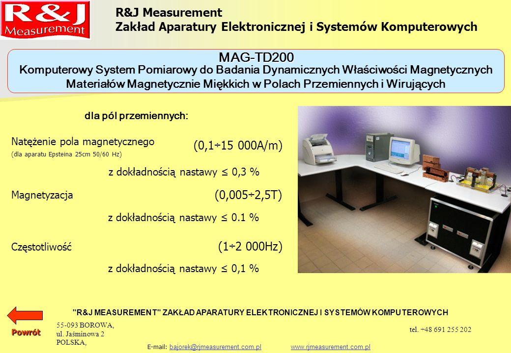 R&J Measurement Zakład Aparatury Elektronicznej i Systemów Komputerowych R&J MEASUREMENT ZAKŁAD APARATURY ELEKTRONICZNEJ I SYSTEMÓW KOMPUTEROWYCH E-mail: bajorek@rjmeasurement.com.pl www.rjmeasurement.com.plbajorek@rjmeasurement.com.plwww.rjmeasurement.com.pl Komputerowy System Pomiarowy do Badania Dynamicznych Właściwości Magnetycznych Materiałów Magnetycznie Miękkich w Polach Przemiennych i Wirujących MAG-TD200 Magnetyzacja (0,005÷1,6T) z dokładnością nastawy 0,1 % Częstotliwość (1÷800Hz) z dokładnością nastawy 0,1 % dla pól wirujących, przy dowolnej eliptyczności pola magnesującego : Powrót 55-093 BOROWA, ul.