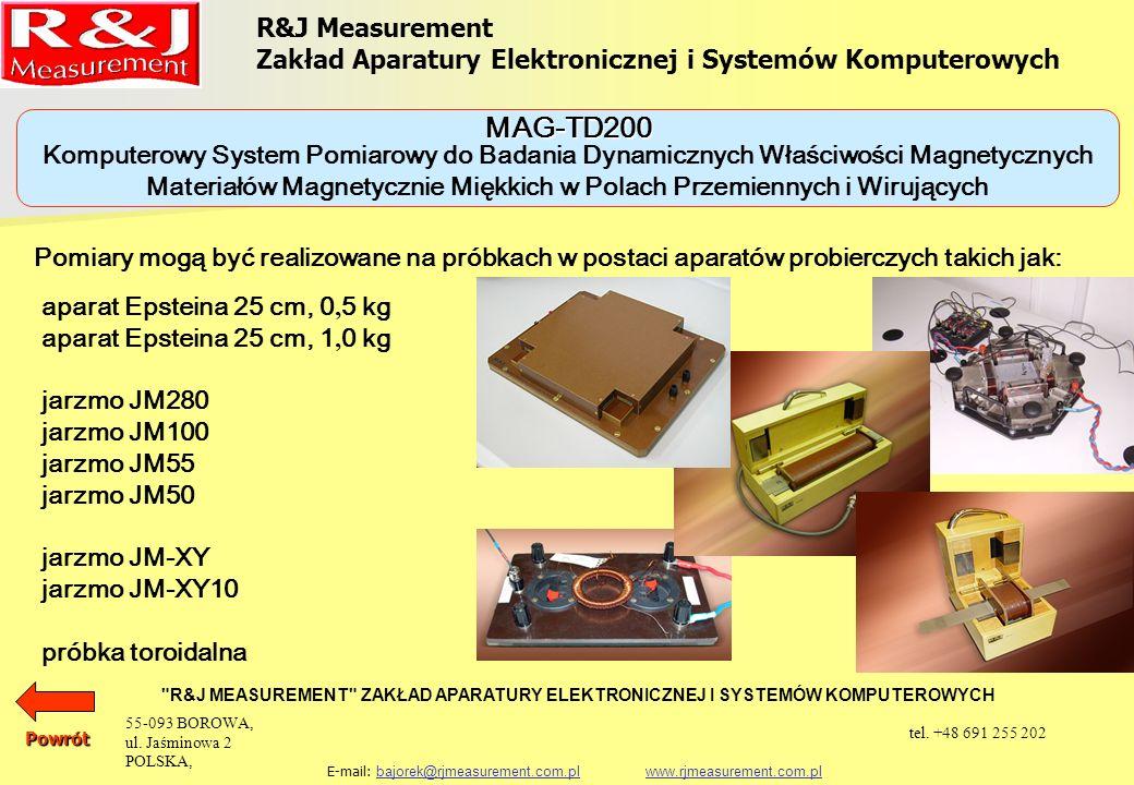 R&J Measurement Zakład Aparatury Elektronicznej i Systemów Komputerowych R&J MEASUREMENT ZAKŁAD APARATURY ELEKTRONICZNEJ I SYSTEMÓW KOMPUTEROWYCH E-mail: bajorek@rjmeasurement.com.pl www.rjmeasurement.com.plbajorek@rjmeasurement.com.plwww.rjmeasurement.com.pl Komputerowy System Pomiarowy do Badania Dynamicznych Właściwości Magnetycznych Materiałów Magnetycznie Miękkich w Polach Przemiennych i Wirujących MAG-TD200 Wszystkie uzyskane wyniki są przedstawiane w postaci tabelarycznej i graficznej na ekranie monitora i mogą być eksponowane za pomocą drukarki wraz z pełnym opisem parametrów badanego obiektu.