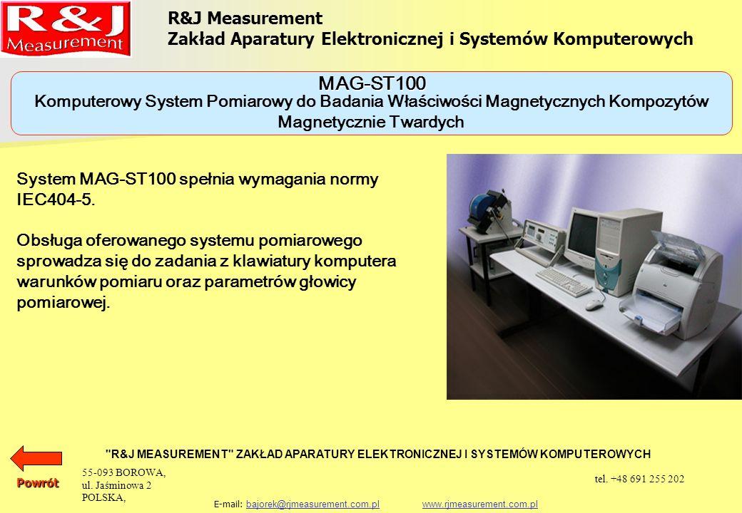R&J Measurement Zakład Aparatury Elektronicznej i Systemów Komputerowych R&J MEASUREMENT ZAKŁAD APARATURY ELEKTRONICZNEJ I SYSTEMÓW KOMPUTEROWYCH E-mail: bajorek@rjmeasurement.com.pl www.rjmeasurement.com.plbajorek@rjmeasurement.com.plwww.rjmeasurement.com.pl Komputerowy System Pomiarowy do Badania Właściwości Magnetycznych Kompozytów Magnetycznie Twardych MAG-ST100 zakres pomiarowy indukcji (0,005÷3) [T] zakres natężenia pola magnetycznego (-1, 6 +1, 6)[MA/m] dokładność pomiaru indukcji 1,5 [%] dokładność pomiaru natężenia pola magn.