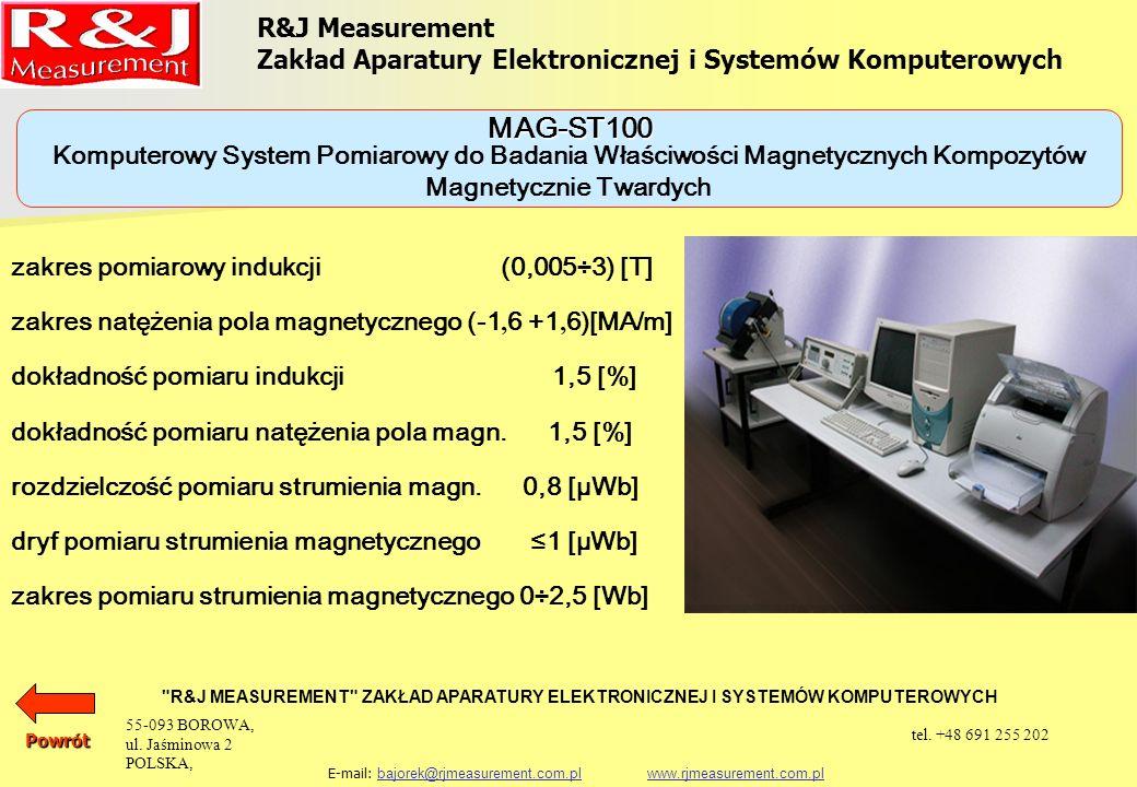 R&J Measurement Zakład Aparatury Elektronicznej i Systemów Komputerowych R&J MEASUREMENT ZAKŁAD APARATURY ELEKTRONICZNEJ I SYSTEMÓW KOMPUTEROWYCH E-mail: bajorek@rjmeasurement.com.pl www.rjmeasurement.com.plbajorek@rjmeasurement.com.plwww.rjmeasurement.com.pl Komputerowy System Pomiarowy do Badania Właściwości Magnetycznych Kompozytów Magnetycznie Twardych MAG-ST100 Wszystkie uzyskane wyniki są przedstawiane w postaci tabelarycznej i graficznej na ekranie monitora i mogą być eksponowane za pomocą drukarki wraz z pełnym opisem parametrów badanego obiektu.