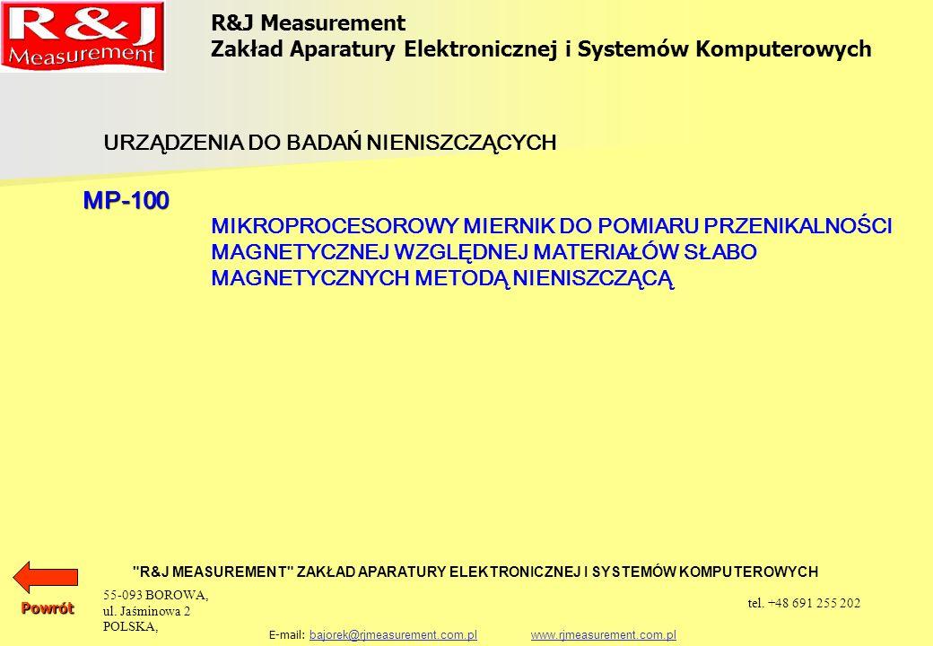 R&J Measurement Zakład Aparatury Elektronicznej i Systemów Komputerowych R&J MEASUREMENT ZAKŁAD APARATURY ELEKTRONICZNEJ I SYSTEMÓW KOMPUTEROWYCH E-mail: bajorek@rjmeasurement.com.pl www.rjmeasurement.com.plbajorek@rjmeasurement.com.plwww.rjmeasurement.com.plPowrót Mikroprocesorowy Miernik do Pomiaru Przenikalności Magnetycznej Względnej Materiałów Słabo Magnetycznych Metodą Nieniszczącą MP-100 Małe wymiary czujnika pozwalają na kontrolę elementów o małych gabarytach i złożonych kształtach jak i ocenę niejednorodności elementów o dużych gabarytach.
