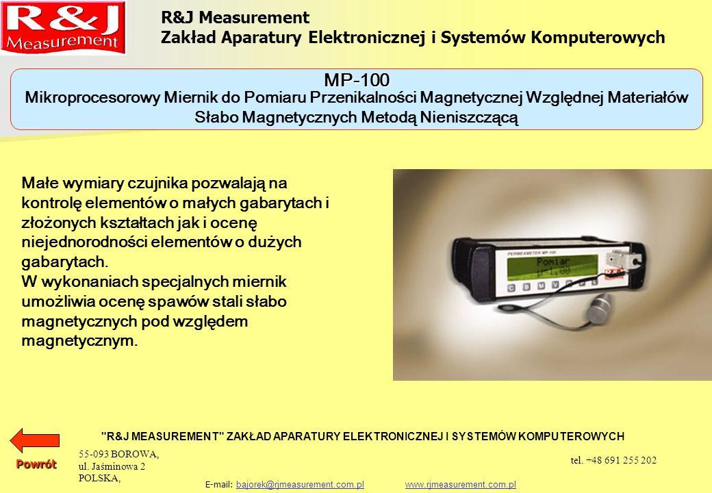 R&J Measurement Zakład Aparatury Elektronicznej i Systemów Komputerowych R&J MEASUREMENT ZAKŁAD APARATURY ELEKTRONICZNEJ I SYSTEMÓW KOMPUTEROWYCH E-mail: bajorek@rjmeasurement.com.pl www.rjmeasurement.com.plbajorek@rjmeasurement.com.plwww.rjmeasurement.com.plPowrót Mikroprocesorowy Miernik do Pomiaru Przenikalności Magnetycznej Względnej Materiałów Słabo Magnetycznych Metodą Nieniszczącą MP-100 Zakres pomiaru1,00 ÷ 2,99 Rozdzielczość0,01 Dokładność pomiaru (pomiar na próbce wzorcowej) ±5 % Możliwość zapamiętania ok.