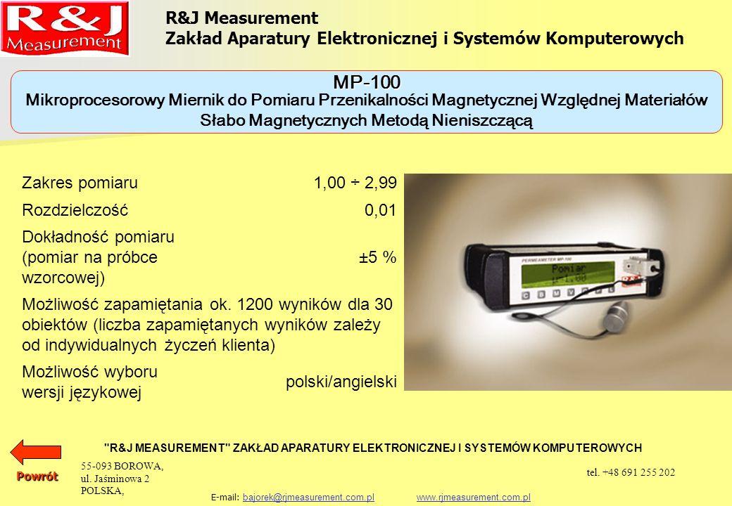 R&J Measurement Zakład Aparatury Elektronicznej i Systemów Komputerowych R&J MEASUREMENT ZAKŁAD APARATURY ELEKTRONICZNEJ I SYSTEMÓW KOMPUTEROWYCH E-mail: bajorek@rjmeasurement.com.pl www.rjmeasurement.com.plbajorek@rjmeasurement.com.plwww.rjmeasurement.com.plPowrót Mikroprocesorowy Miernik do Pomiaru Przenikalności Magnetycznej Względnej Materiałów Słabo Magnetycznych Metodą Nieniszczącą MP-100 Miernik jest w pełni zautomatyzowany i nie wymaga żadnych regulacji.