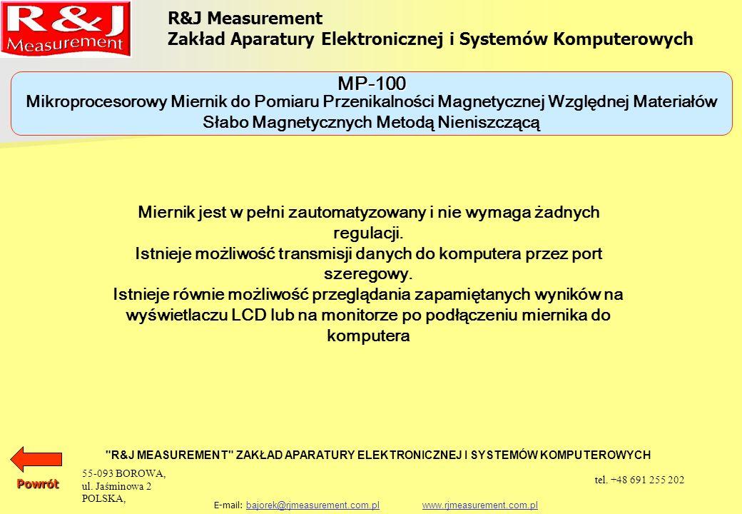 URZĄDZENIA DO BADAŃ NIENISZCZĄCYCH MIKROPROCESOROWY MIERNIK DO POMIARU PRZENIKALNOŚCI MAGNETYCZNEJ WZGLĘDNEJ MATERIAŁÓW SŁABO MAGNETYCZNYCH METODĄ NIENISZCZĄCĄ MP-100 MIKROPROCESOROWY MIERNIK ZAWARTOŚCI FERRYTU METODĄ NIENISZCZĄCĄ MPD-100 R&J Measurement Zakład Aparatury Elektronicznej i Systemów Komputerowych R&J MEASUREMENT ZAKŁAD APARATURY ELEKTRONICZNEJ I SYSTEMÓW KOMPUTEROWYCH E-mail: bajorek@rjmeasurement.com.pl www.rjmeasurement.com.plbajorek@rjmeasurement.com.plwww.rjmeasurement.com.plPowrót 55-093 BOROWA, ul.