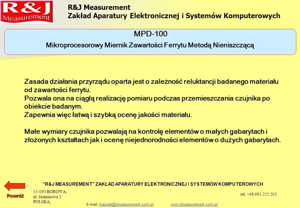 R&J Measurement Zakład Aparatury Elektronicznej i Systemów Komputerowych R&J MEASUREMENT ZAKŁAD APARATURY ELEKTRONICZNEJ I SYSTEMÓW KOMPUTEROWYCH E-mail: bajorek@rjmeasurement.com.pl www.rjmeasurement.com.plbajorek@rjmeasurement.com.plwww.rjmeasurement.com.plPowrót Mikroprocesorowy Miernik Zawartości Ferrytu Metodą Nieniszczącą MPD-100 Zakres pomiaru zawartości ferrytu0,00 ÷ 99,9% Rozdzielczość0,01 Dokładność pomiaru (pomiar na próbce wzorcowej) ±10 % Możliwość zapamiętania ok.